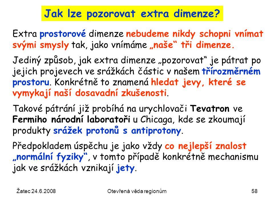 Žatec 24.6.2008Otevřená věda regionům58 Jak lze pozorovat extra dimenze? Extra prostorové dimenze nebudeme nikdy schopni vnímat svými smysly tak, jako