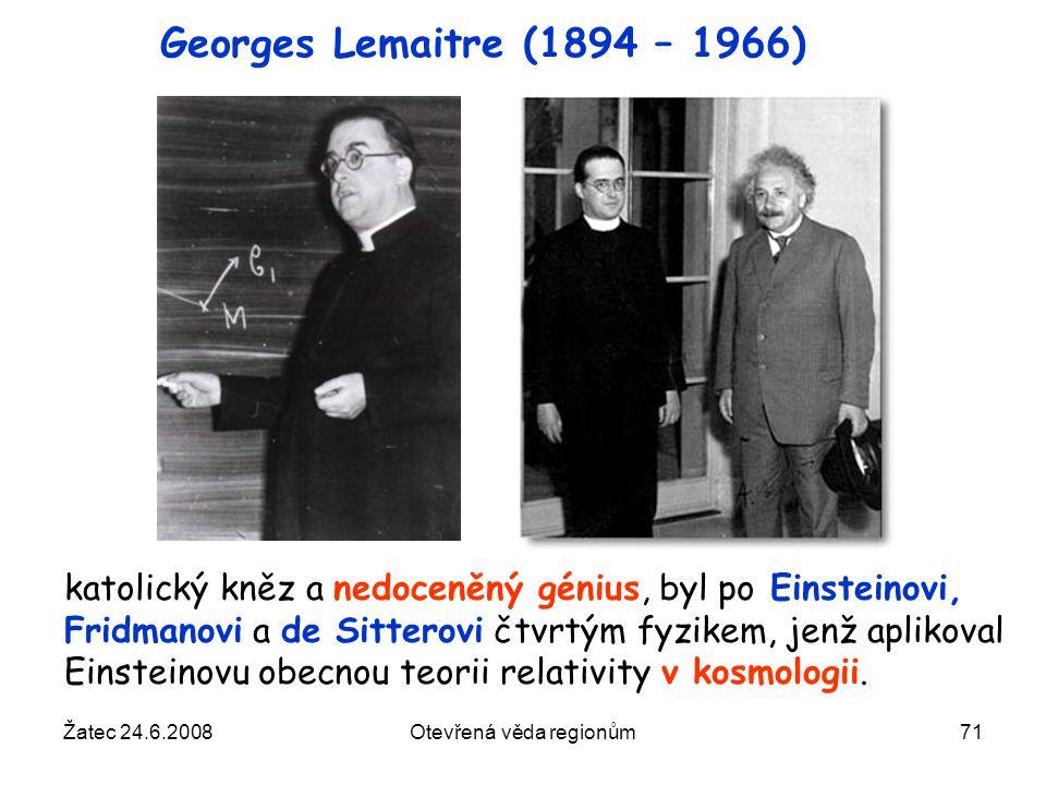Žatec 24.6.2008Otevřená věda regionům71 Georges Lemaitre (1894 – 1966) katolický kněz a nedoceněný génius, byl po Einsteinovi, Fridmanovi a de Sittero