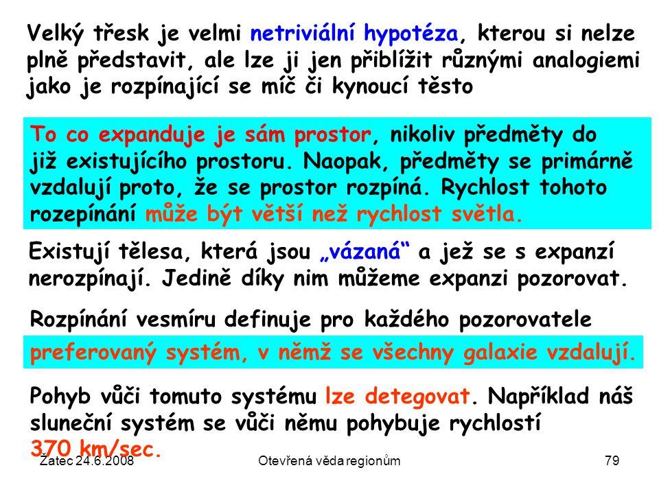Žatec 24.6.2008Otevřená věda regionům79 Velký třesk je velmi netriviální hypotéza, kterou si nelze plně představit, ale lze ji jen přiblížit různými a