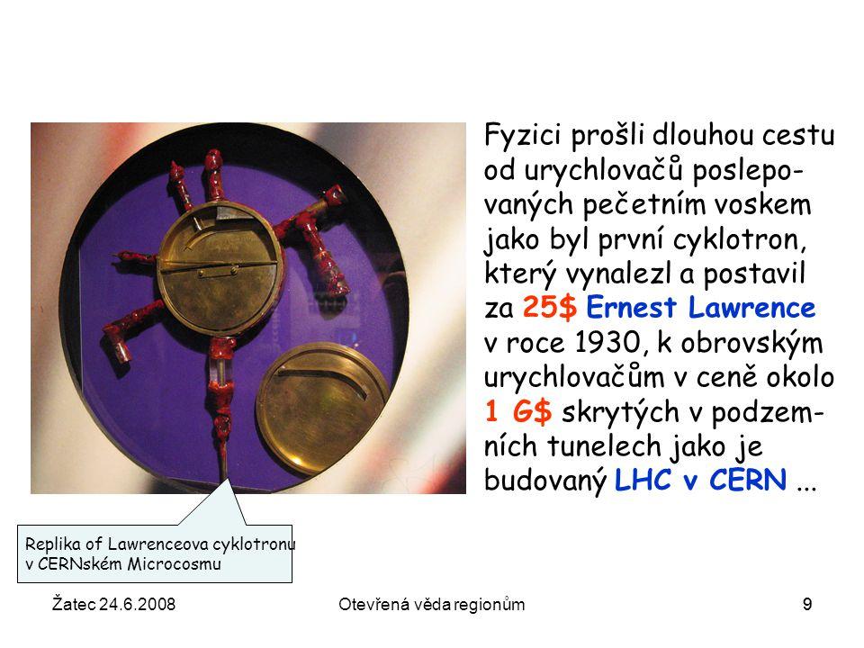 Žatec 24.6.2008Otevřená věda regionům10 V polovině roku 2008 by měl začít pracovat v tunelu kde byl do roku 2000 urychlovač LEP Velký srážeč hadronů LHC který – doufejme – přinese odpovědi na některé z v přednášce nastíněných otázek.