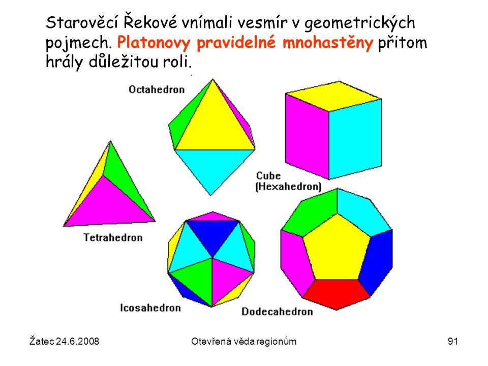 Žatec 24.6.2008Otevřená věda regionům91 Starověcí Řekové vnímali vesmír v geometrických pojmech. Platonovy pravidelné mnohastěny přitom hrály důležito
