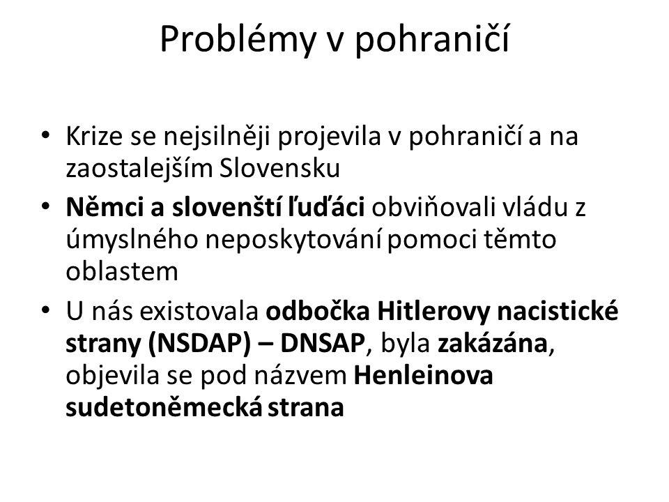 Problémy v pohraničí Krize se nejsilněji projevila v pohraničí a na zaostalejším Slovensku Němci a slovenští ľuďáci obviňovali vládu z úmyslného neposkytování pomoci těmto oblastem U nás existovala odbočka Hitlerovy nacistické strany (NSDAP) – DNSAP, byla zakázána, objevila se pod názvem Henleinova sudetoněmecká strana