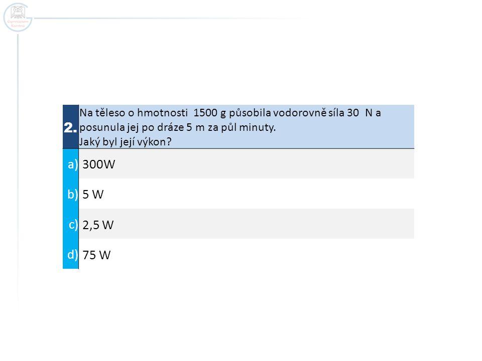 2. Na těleso o hmotnosti 1500 g působila vodorovně síla 30 N a posunula jej po dráze 5 m za půl minuty. Jaký byl její výkon? a) 300W b) 5 W c) 2,5 W d