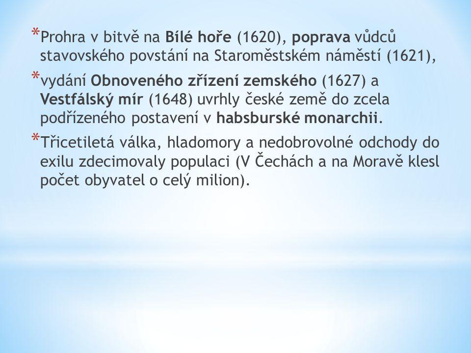 * Prohra v bitvě na Bílé hoře (1620), poprava vůdců stavovského povstání na Staroměstském náměstí (1621), * vydání Obnoveného zřízení zemského (1627) a Vestfálský mír (1648) uvrhly české země do zcela podřízeného postavení v habsburské monarchii.