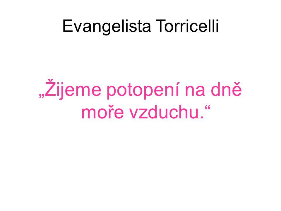 """Evangelista Torricelli """"Žijeme potopení na dně moře vzduchu."""""""