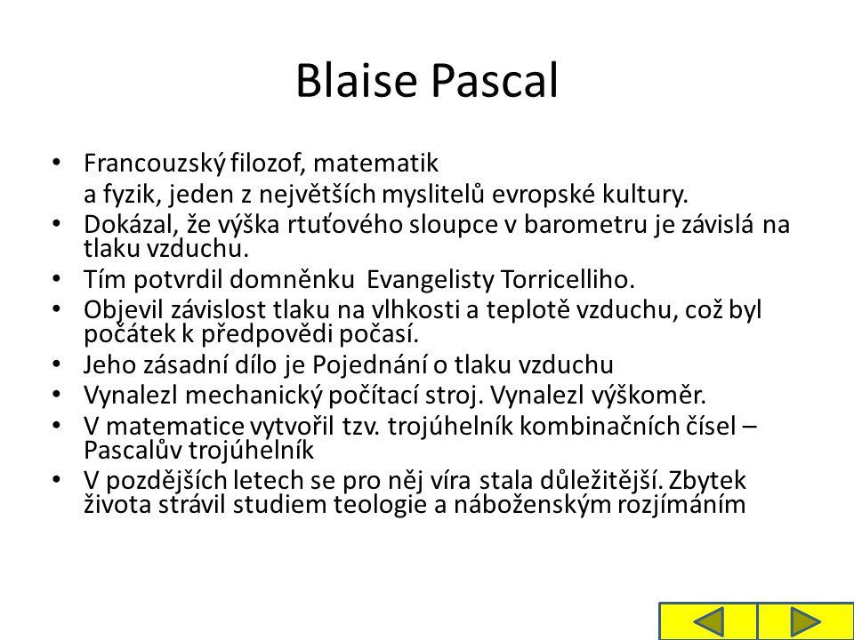 Blaise Pascal Francouzský filozof, matematik a fyzik, jeden z největších myslitelů evropské kultury. Dokázal, že výška rtuťového sloupce v barometru j