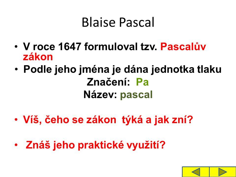 Blaise Pascal V roce 1647 formuloval tzv. Pascalův zákon Podle jeho jména je dána jednotka tlaku Značení: Pa Název: pascal Víš, čeho se zákon týká a j