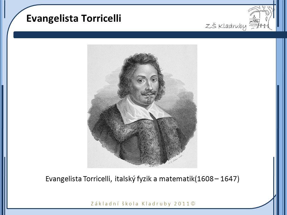 Základní škola Kladruby 2011  Evangelista Torricelli Evangelista Torricelli, italský fyzik a matematik(1608 – 1647)