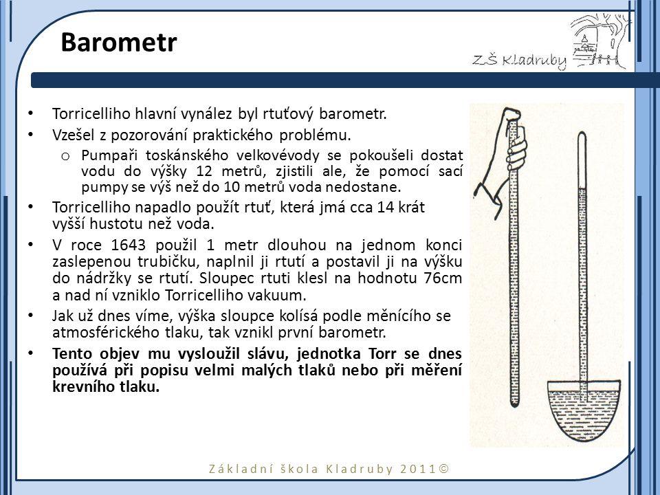 Základní škola Kladruby 2011  Barometr Torricelliho hlavní vynález byl rtuťový barometr. Vzešel z pozorování praktického problému. o Pumpaři toskánsk