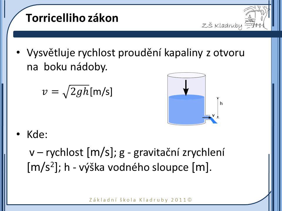 Základní škola Kladruby 2011  Torricelliho zákon Vysvětluje rychlost proudění kapaliny z otvoru na boku nádoby. Kde: v – rychlost [m/s] ; g - gravita