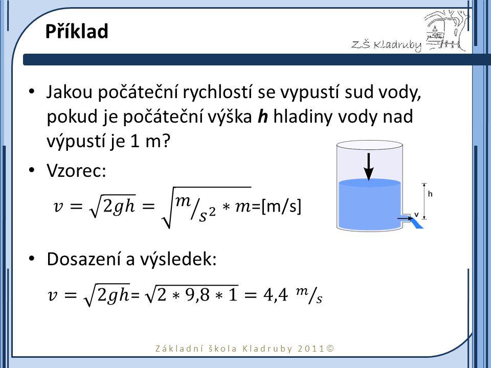 Základní škola Kladruby 2011  Příklad Jakou počáteční rychlostí se vypustí sud vody, pokud je počáteční výška h hladiny vody nad výpustí je 1 m? Vzor