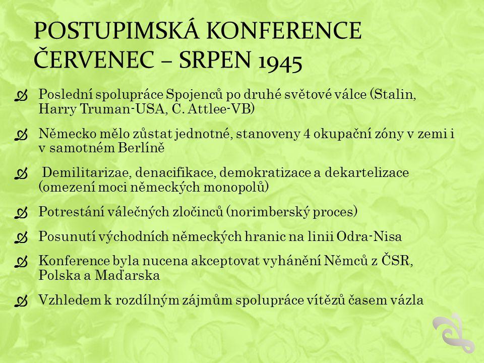 POSTUPIMSKÁ KONFERENCE ČERVENEC – SRPEN 1945  Poslední spolupráce Spojenců po druhé světové válce (Stalin, Harry Truman-USA, C. Attlee-VB)  Německo