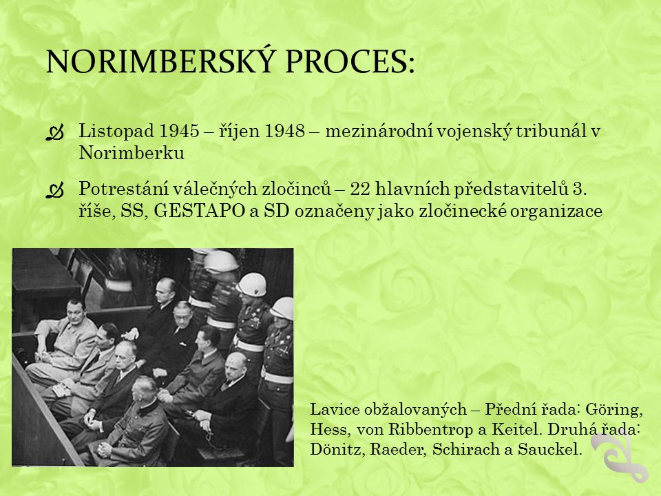 NORIMBERSKÝ PROCES:  Listopad 1945 – říjen 1948 – mezinárodní vojenský tribunál v Norimberku  Potrestání válečných zločinců – 22 hlavních představitelů 3.