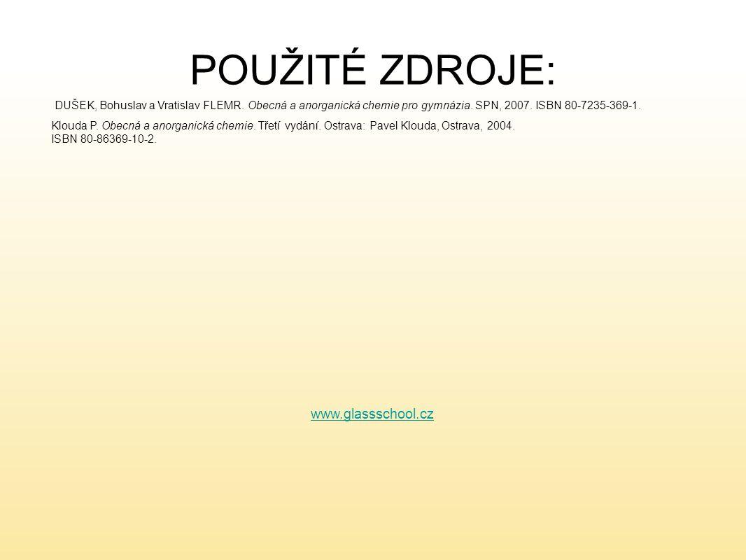POUŽITÉ ZDROJE: www.glassschool.cz DUŠEK, Bohuslav a Vratislav FLEMR. Obecná a anorganická chemie pro gymnázia. SPN, 2007. ISBN 80-7235-369-1. Klouda