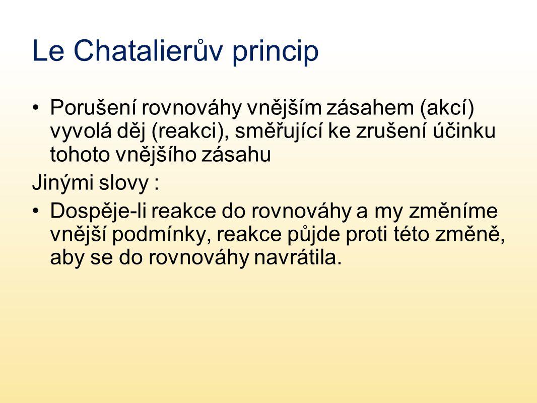 Le Chatalierův princip Porušení rovnováhy vnějším zásahem (akcí) vyvolá děj (reakci), směřující ke zrušení účinku tohoto vnějšího zásahu Jinými slovy