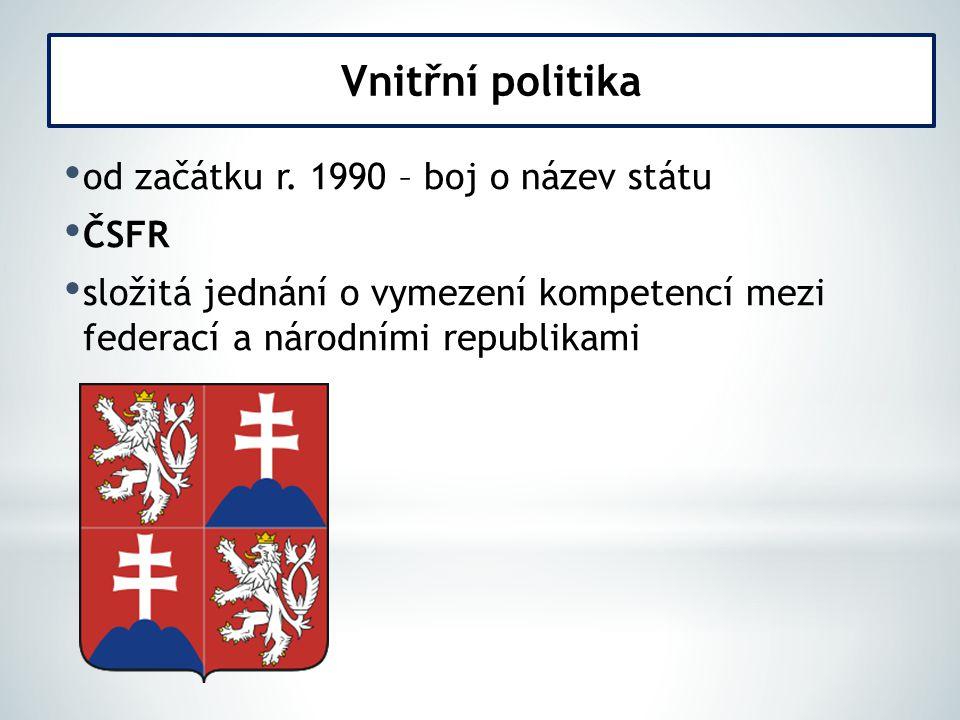 od začátku r. 1990 – boj o název státu ČSFR složitá jednání o vymezení kompetencí mezi federací a národními republikami Vnitřní politika