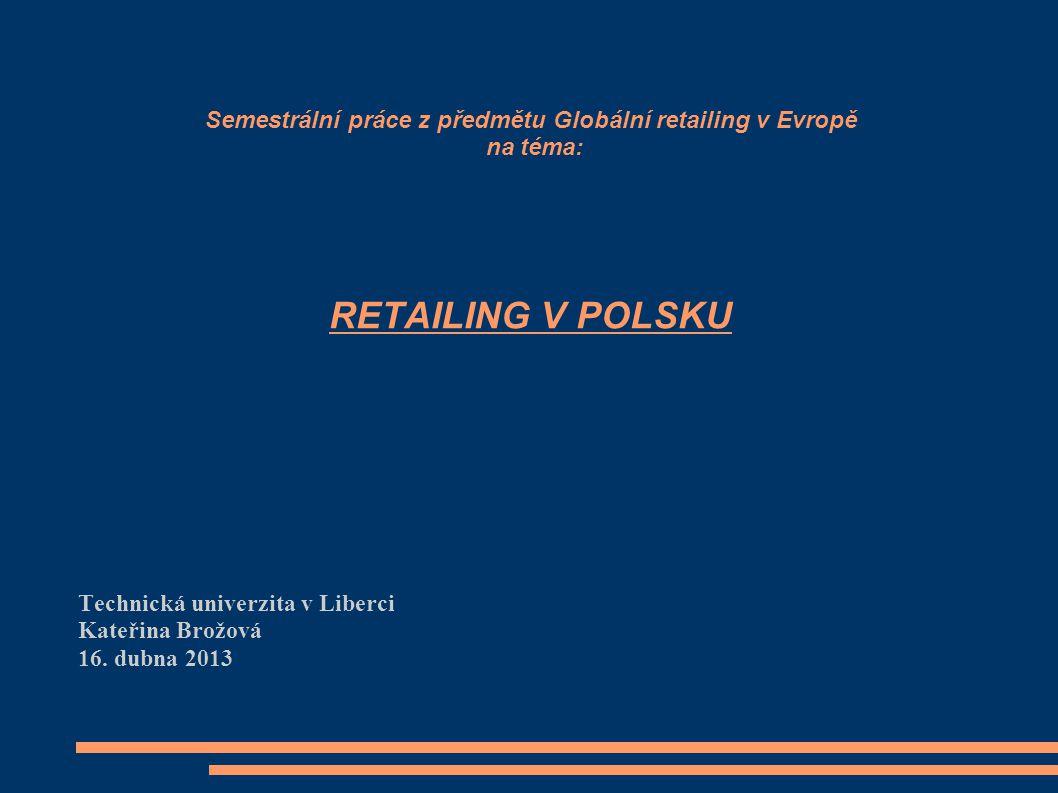Semestrální práce z předmětu Globální retailing v Evropě na téma: RETAILING V POLSKU Technická univerzita v Liberci Kateřina Brožová 16. dubna 2013