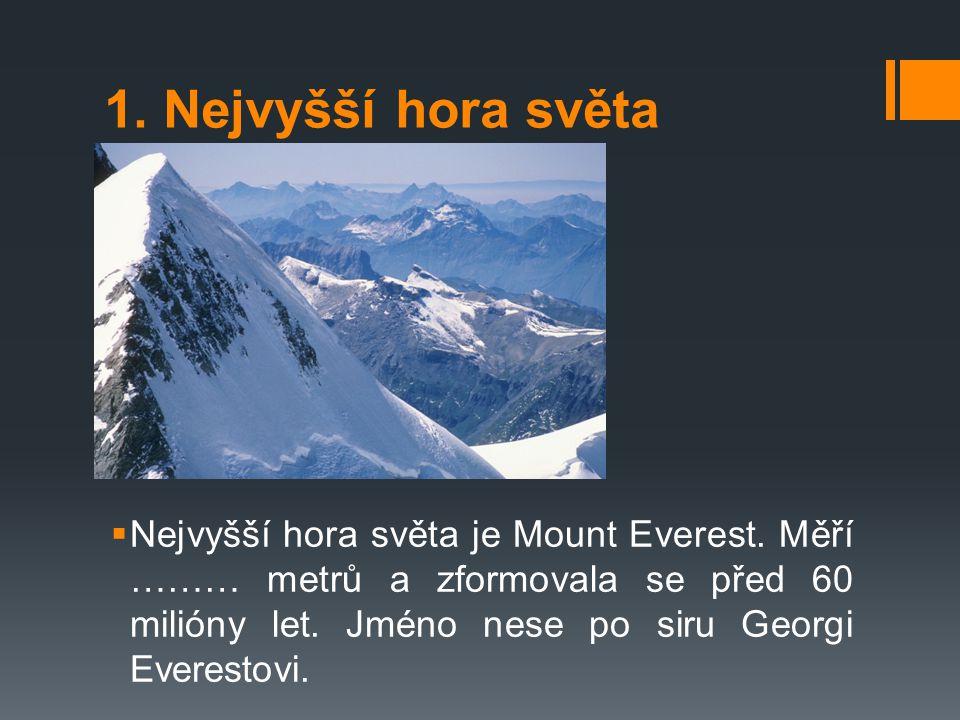 1. Nejvyšší hora světa  Nejvyšší hora světa je Mount Everest. Měří ……… metrů a zformovala se před 60 milióny let. Jméno nese po siru Georgi Everestov