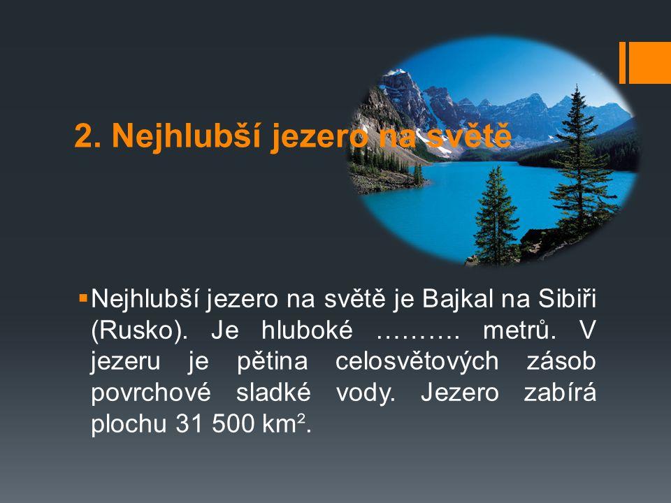 2. Nejhlubší jezero na světě  Nejhlubší jezero na světě je Bajkal na Sibiři (Rusko). Je hluboké ………. metrů. V jezeru je pětina celosvětových zásob po