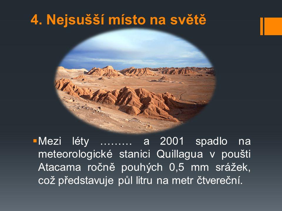 4. Nejsušší místo na světě  Mezi léty ……… a 2001 spadlo na meteorologické stanici Quillagua v poušti Atacama ročně pouhých 0,5 mm srážek, což předsta