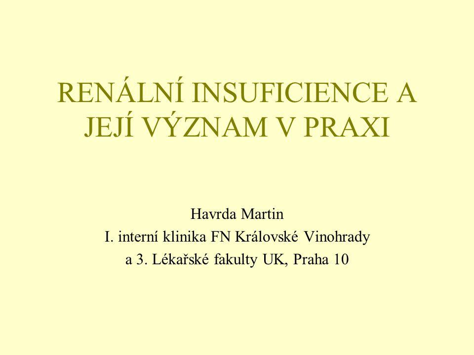 RENÁLNÍ INSUFICIENCE A JEJÍ VÝZNAM V PRAXI Havrda Martin I. interní klinika FN Královské Vinohrady a 3. Lékařské fakulty UK, Praha 10