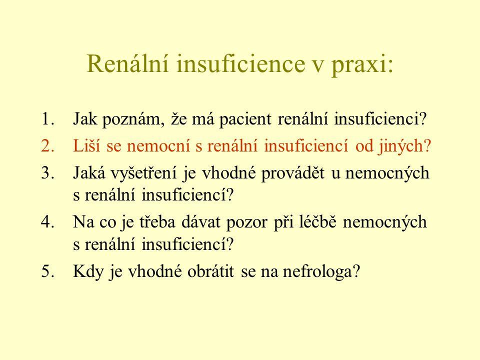 Renální insuficience v praxi: 1.Jak poznám, že má pacient renální insuficienci? 2.Liší se nemocní s renální insuficiencí od jiných? 3.Jaká vyšetření j