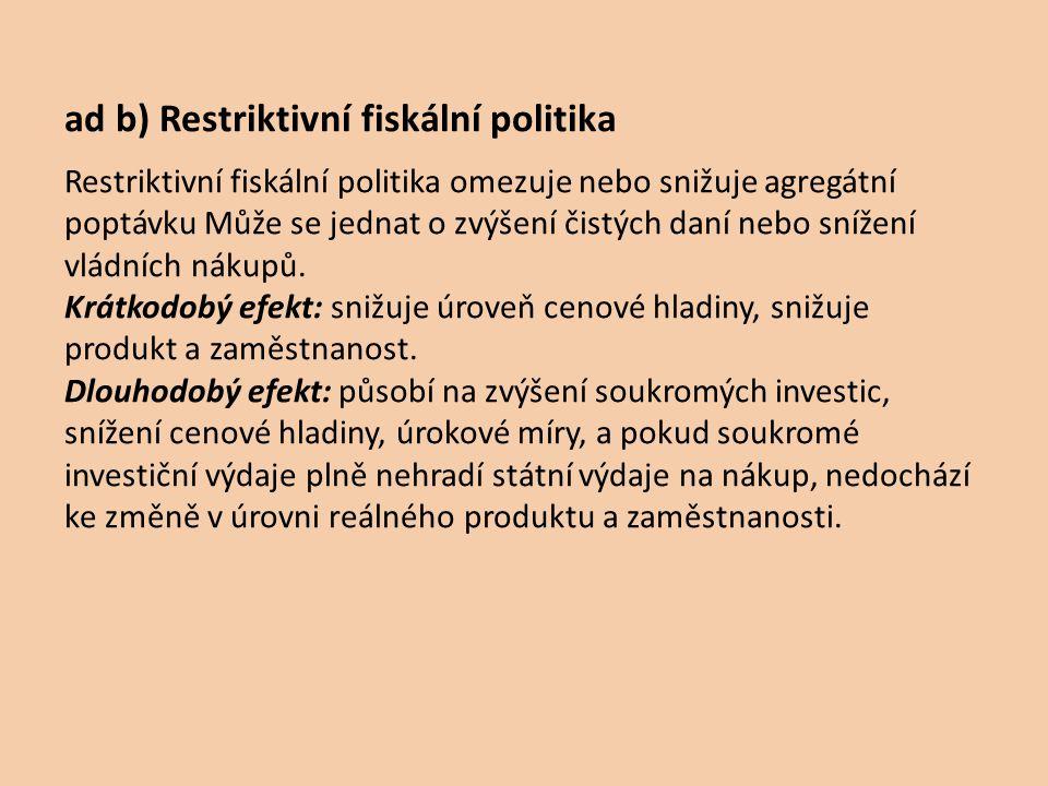 ad b) Restriktivní fiskální politika Restriktivní fiskální politika omezuje nebo snižuje agregátní poptávku Může se jednat o zvýšení čistých daní nebo