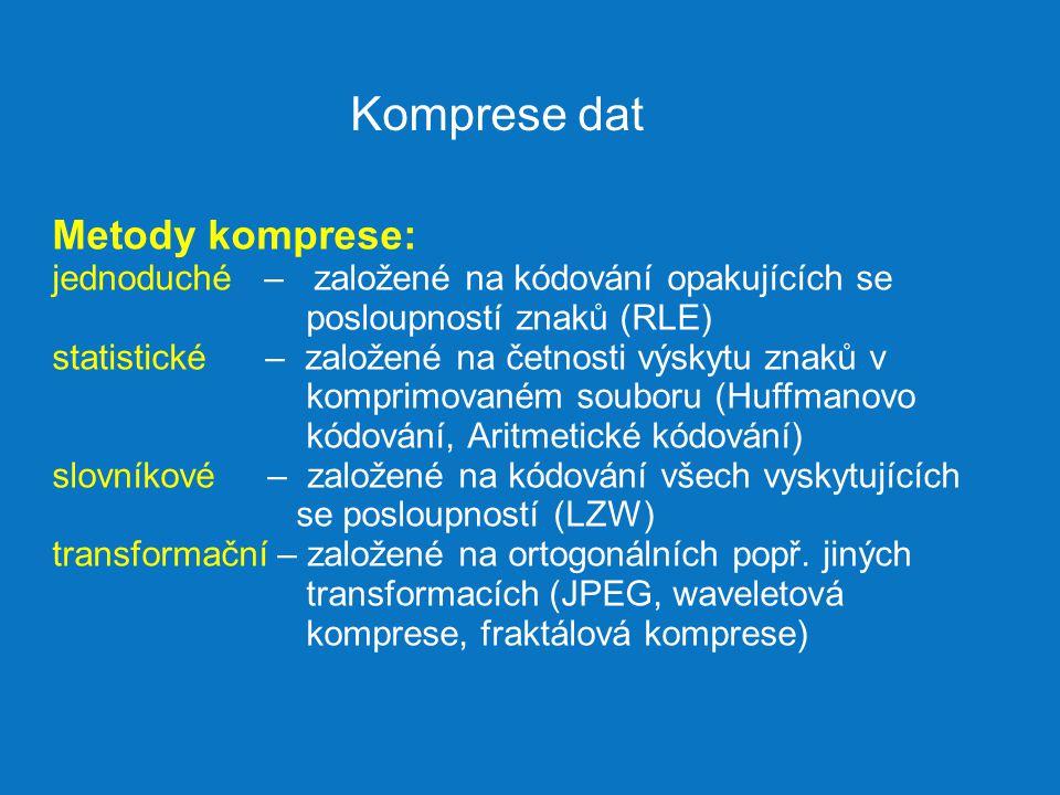 Komprese dat Metody komprese: jednoduché – založené na kódování opakujících se posloupností znaků (RLE) statistické – založené na četnosti výskytu znaků v komprimovaném souboru (Huffmanovo kódování, Aritmetické kódování) slovníkové – založené na kódování všech vyskytujících se posloupností (LZW) transformační – založené na ortogonálních popř.
