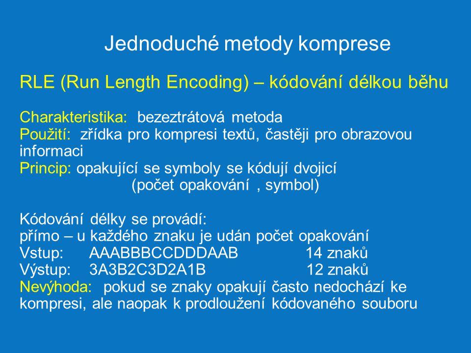 Jednoduché metody komprese RLE (Run Length Encoding) – kódování délkou běhu Charakteristika: bezeztrátová metoda Použití: zřídka pro kompresi textů, častěji pro obrazovou informaci Princip: opakující se symboly se kódují dvojicí (počet opakování, symbol) Kódování délky se provádí: přímo – u každého znaku je udán počet opakování Vstup: AAABBBCCDDDAAB 14 znaků Výstup: 3A3B2C3D2A1B 12 znaků Nevýhoda: pokud se znaky opakují často nedochází ke kompresi, ale naopak k prodloužení kódovaného souboru