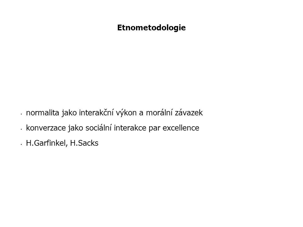 Etnometodologie normalita jako interakční výkon a morální závazek konverzace jako sociální interakce par excellence H.Garfinkel, H.Sacks