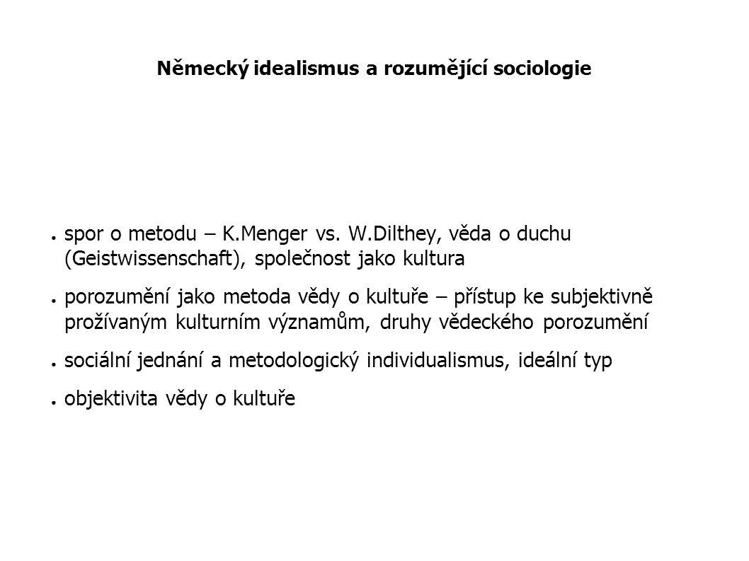 Německý idealismus a rozumějící sociologie ● spor o metodu – K.Menger vs. W.Dilthey, věda o duchu (Geistwissenschaft), společnost jako kultura ● poroz