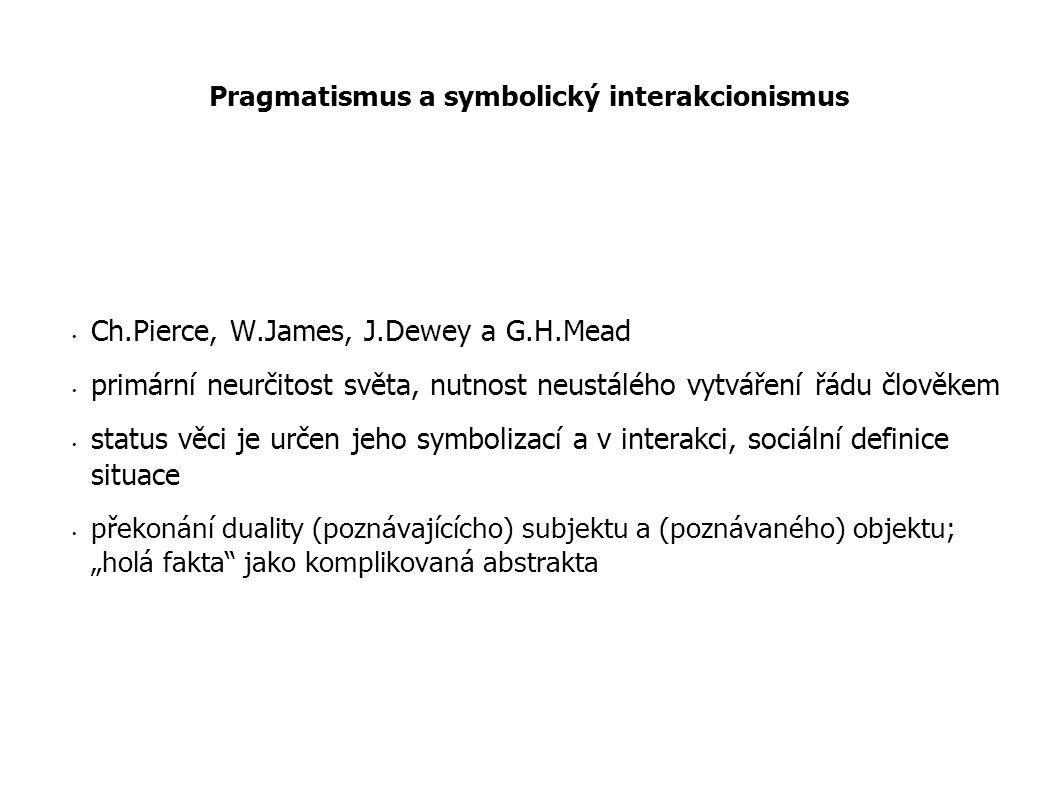 Pragmatismus a symbolický interakcionismus Ch.Pierce, W.James, J.Dewey a G.H.Mead primární neurčitost světa, nutnost neustálého vytváření řádu člověke