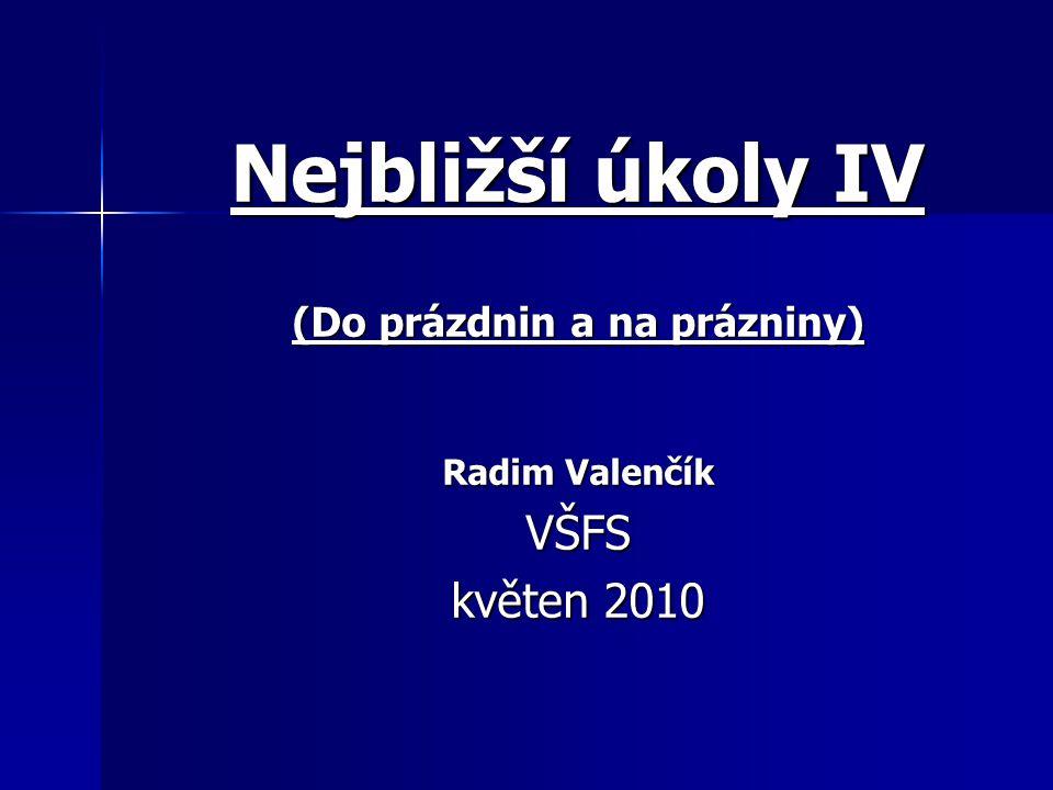 Nejbližší úkoly IV (Do prázdnin a na prázniny) Radim Valenčík VŠFS květen 2010