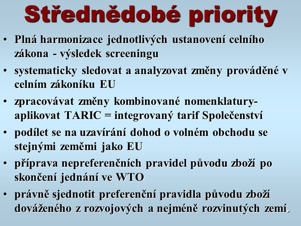 Střednědobé priority Plná harmonizace jednotlivých ustanovení celního zákona - výsledek screeninguPlná harmonizace jednotlivých ustanovení celního zákona - výsledek screeningu systematicky sledovat a analyzovat změny prováděné v celním zákoníku EUsystematicky sledovat a analyzovat změny prováděné v celním zákoníku EU zpracovávat změny kombinované nomenklatury- aplikovat TARIC = integrovaný tarif Společenstvízpracovávat změny kombinované nomenklatury- aplikovat TARIC = integrovaný tarif Společenství podílet se na uzavírání dohod o volném obchodu se stejnými zeměmi jako EUpodílet se na uzavírání dohod o volném obchodu se stejnými zeměmi jako EU příprava nepreferenčních pravidel původu zboží po skončení jednání ve WTOpříprava nepreferenčních pravidel původu zboží po skončení jednání ve WTO právně sjednotit preferenční pravidla původu zboží dováženého z rozvojových a nejméně rozvinutých zemí.právně sjednotit preferenční pravidla původu zboží dováženého z rozvojových a nejméně rozvinutých zemí.