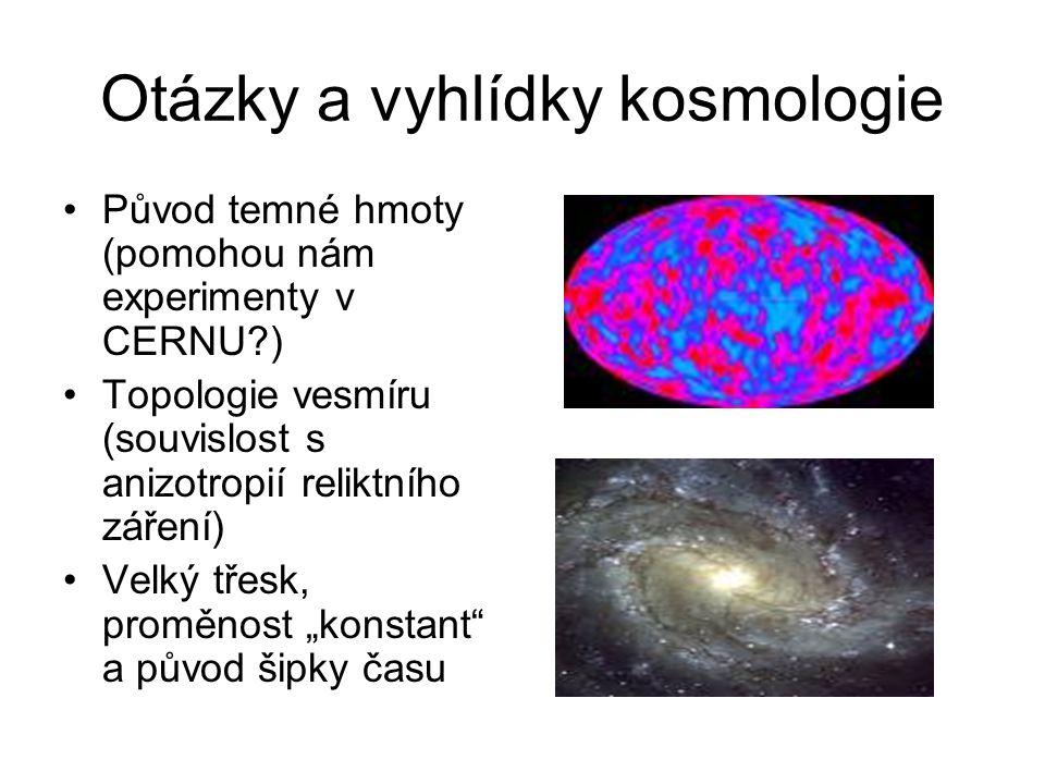 """Otázky a vyhlídky kosmologie Původ temné hmoty (pomohou nám experimenty v CERNU?) Topologie vesmíru (souvislost s anizotropií reliktního záření) Velký třesk, proměnost """"konstant a původ šipky času"""
