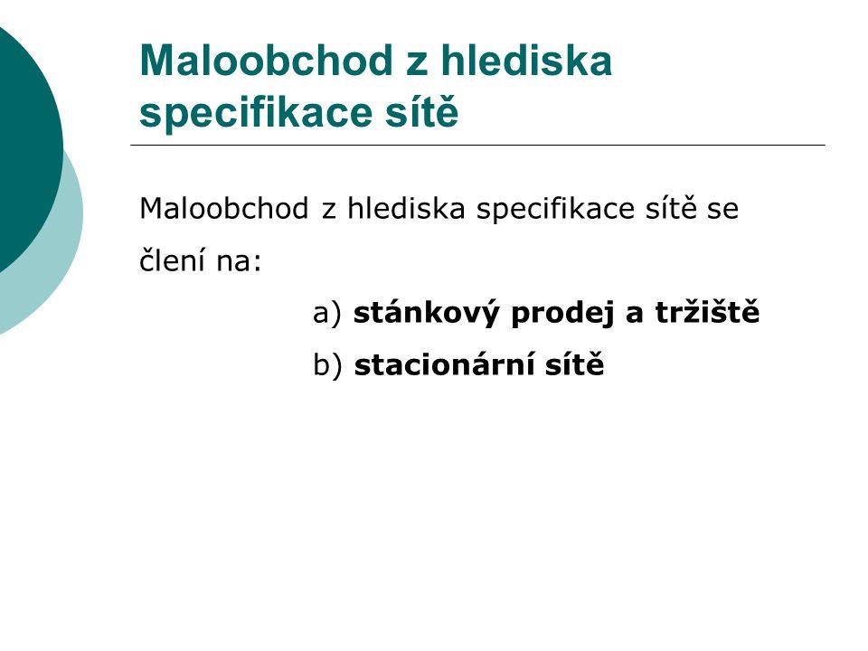 Maloobchod z hlediska specifikace sítě Maloobchod z hlediska specifikace sítě se člení na: a) stánkový prodej a tržiště b) stacionární sítě