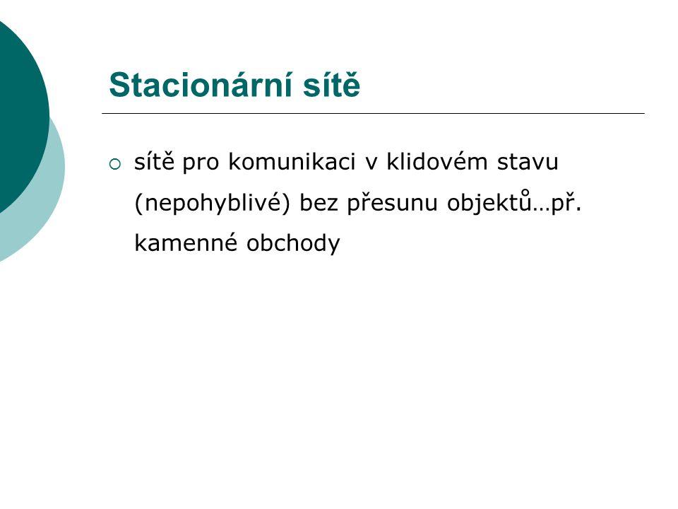 Stacionární sítě  sítě pro komunikaci v klidovém stavu (nepohyblivé) bez přesunu objektů…př.