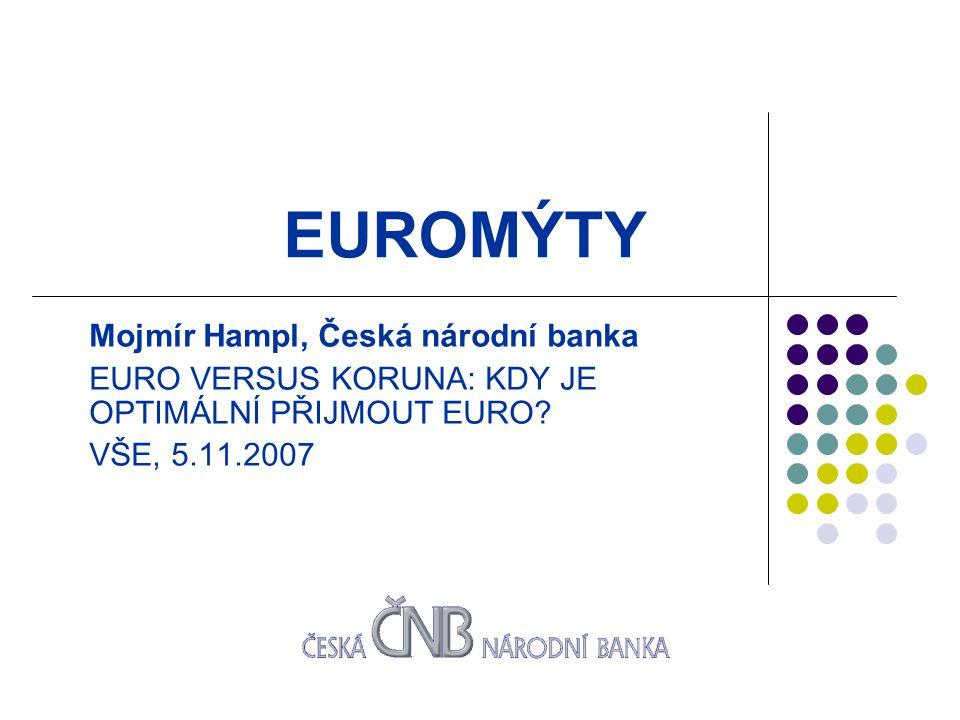 EUROMÝTY Mojmír Hampl, Česká národní banka EURO VERSUS KORUNA: KDY JE OPTIMÁLNÍ PŘIJMOUT EURO.
