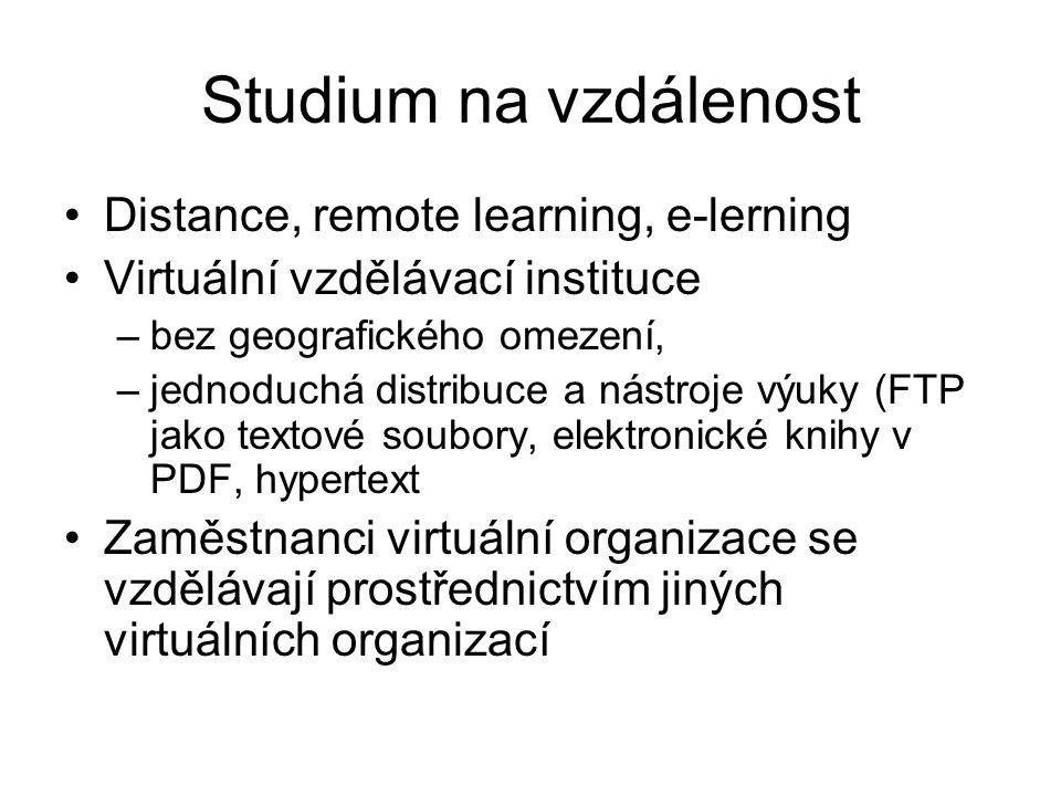 Studium na vzdálenost Distance, remote learning, e-lerning Virtuální vzdělávací instituce –bez geografického omezení, –jednoduchá distribuce a nástroje výuky (FTP jako textové soubory, elektronické knihy v PDF, hypertext Zaměstnanci virtuální organizace se vzdělávají prostřednictvím jiných virtuálních organizací