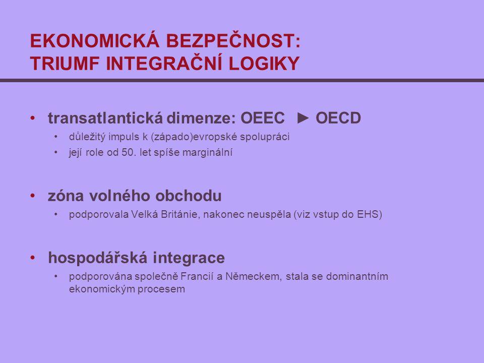 EKONOMICKÁ BEZPEČNOST: TRIUMF INTEGRAČNÍ LOGIKY transatlantická dimenze: OEEC ► OECD důležitý impuls k (západo)evropské spolupráci její role od 50. le
