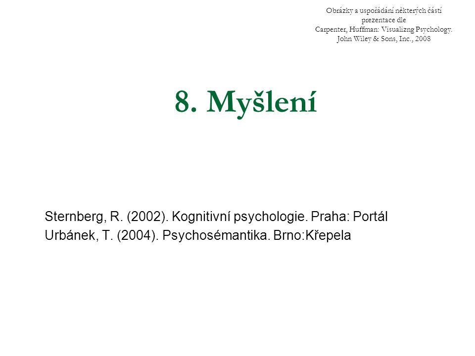 8. Myšlení Sternberg, R. (2002). Kognitivní psychologie. Praha: Portál Urbánek, T. (2004). Psychosémantika. Brno:Křepela Obrázky a uspořádání některýc