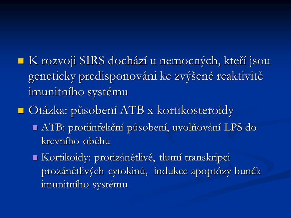 K rozvoji SIRS dochází u nemocných, kteří jsou geneticky predisponováni ke zvýšené reaktivitě imunitního systému K rozvoji SIRS dochází u nemocných, kteří jsou geneticky predisponováni ke zvýšené reaktivitě imunitního systému Otázka: působení ATB x kortikosteroidy Otázka: působení ATB x kortikosteroidy ATB: protiinfekční působení, uvolňování LPS do krevního oběhu ATB: protiinfekční působení, uvolňování LPS do krevního oběhu Kortikoidy: protizánětlivé, tlumí transkripci prozánětlivých cytokinů, indukce apoptózy buněk imunitního systému Kortikoidy: protizánětlivé, tlumí transkripci prozánětlivých cytokinů, indukce apoptózy buněk imunitního systému