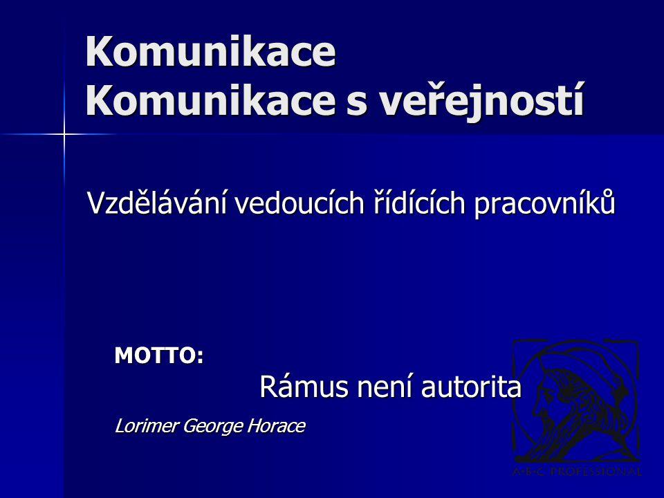 Komunikace Komunikace s veřejností Vzdělávání vedoucích řídících pracovníků MOTTO: Rámus není autorita Rámus není autorita Lorimer George Horace