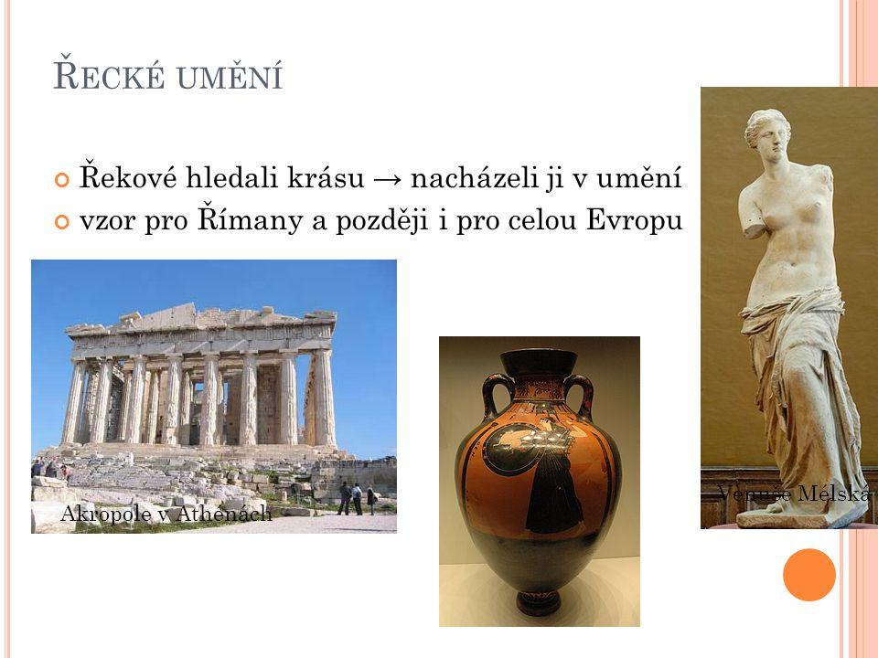Ř ECKÉ UMĚNÍ Řekové hledali krásu → nacházeli ji v umění vzor pro Římany a později i pro celou Evropu Akropole v Athénách Venuše Mélská