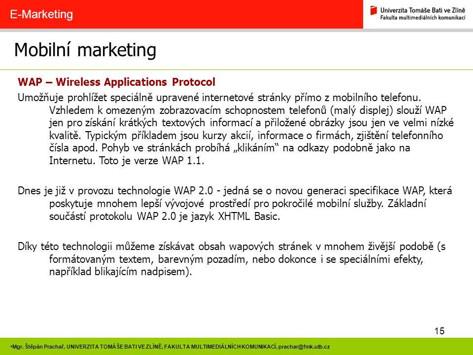 15 Mgr. Štěpán Prachař, UNIVERZITA TOMÁŠE BATI VE ZLÍNĚ, FAKULTA MULTIMEDIÁLNÍCH KOMUNIKACÍ, prachar@fmk.utb.cz Mobilní marketing E-Marketing WAP – Wi
