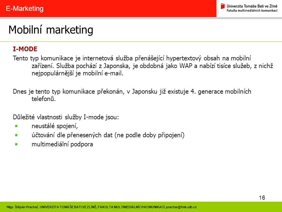 16 Mgr. Štěpán Prachař, UNIVERZITA TOMÁŠE BATI VE ZLÍNĚ, FAKULTA MULTIMEDIÁLNÍCH KOMUNIKACÍ, prachar@fmk.utb.cz Mobilní marketing E-Marketing I-MODE T
