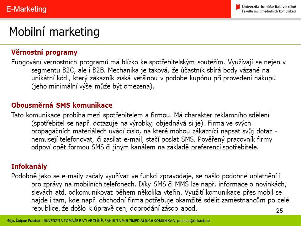 25 Mgr. Štěpán Prachař, UNIVERZITA TOMÁŠE BATI VE ZLÍNĚ, FAKULTA MULTIMEDIÁLNÍCH KOMUNIKACÍ, prachar@fmk.utb.cz Mobilní marketing E-Marketing Věrnostn