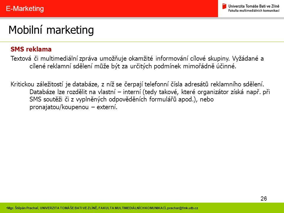 26 Mgr. Štěpán Prachař, UNIVERZITA TOMÁŠE BATI VE ZLÍNĚ, FAKULTA MULTIMEDIÁLNÍCH KOMUNIKACÍ, prachar@fmk.utb.cz Mobilní marketing E-Marketing SMS rekl