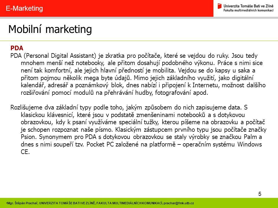 5 Mgr. Štěpán Prachař, UNIVERZITA TOMÁŠE BATI VE ZLÍNĚ, FAKULTA MULTIMEDIÁLNÍCH KOMUNIKACÍ, prachar@fmk.utb.cz Mobilní marketing E-Marketing PDA PDA (