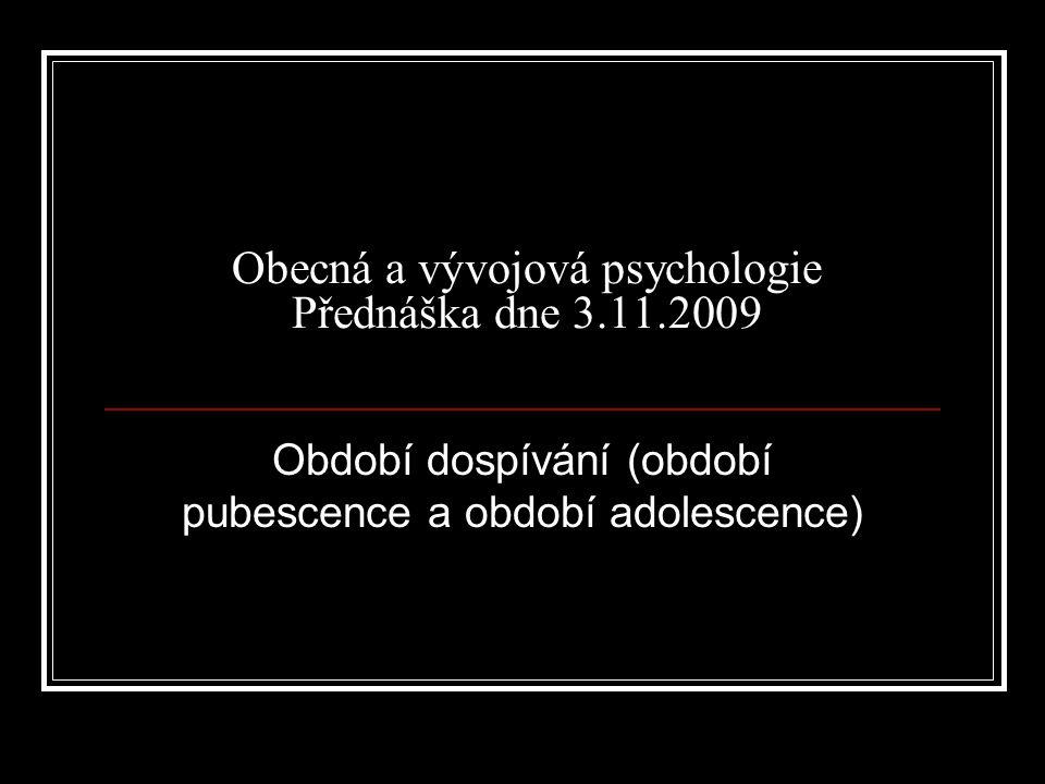 Obecná a vývojová psychologie Přednáška dne 3.11.2009 Období dospívání (období pubescence a období adolescence)